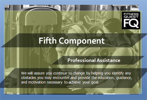 5th Component - Professional Assistance - We will assure you continue to change by helping you identify any obstacles you may encounter and provide the education, guidance, and motivation necessary to achieve your goal.