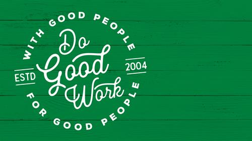 Our Mantra: Do Good Work for Good People, with Good People.