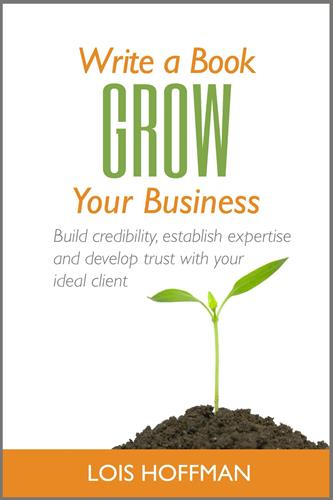Write a Book Grow Your Business: Build credibility, establish expertise, and develop trust with your ideal client