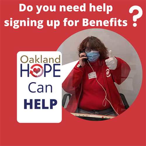 Oakland HOPE can help sign you up for Medicaid, Food Stamps, Cash Assistance, Social Security Disability, Supplemental Security Income (adults only), and/or Veteran's Benefits.