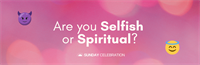 9:30AM Sunday Celebration: Are You Selfish or Spiritual?