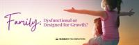 9:30AM Sunday Celebration: Family: Dysfunctional or Designed for Growth?