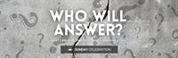 Sunday Celebration: Who Will Answer?