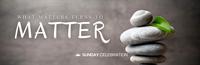 11:15AM Sunday Celebration: What Matters Turns to Matter
