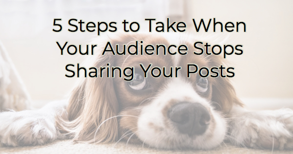 Image for 5 Steps to Take When Your Audience Stops Sharing Your Posts