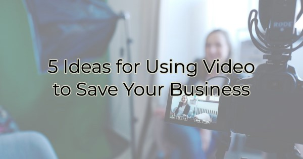 5 Ideas for Using Video to Save Your Business