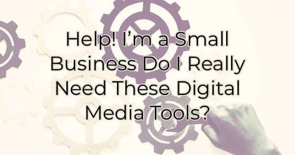 Help! I'm a Small Business Do I Really Need These Digital Media Tools?