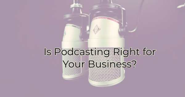 Is Podcasting Right for Your Business?