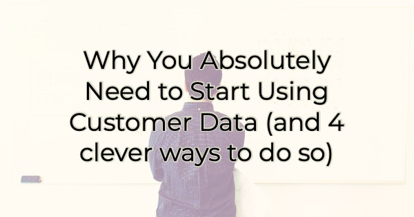 Why You Absolutely Need to Start Using Customer Data (and 4 clever ways to do so)