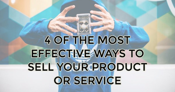 4 of the Most Effective Ways to Sell Your Product or Service