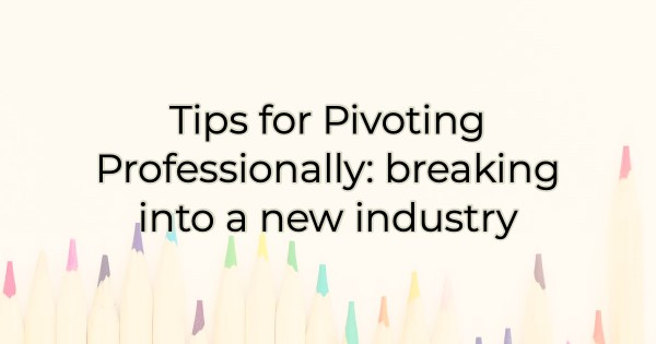 Tips for Pivoting Professionally: breaking into a new industry