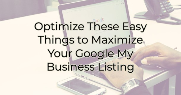 Optimize These 7 Easy Things to Maximize Your Google My Business Listing