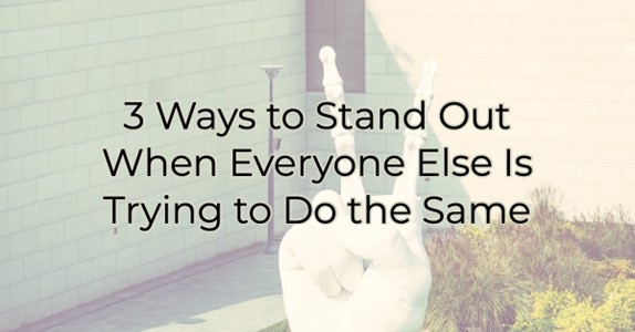 3 Ways to Stand Out When Everyone Else Is Trying to Do the Same