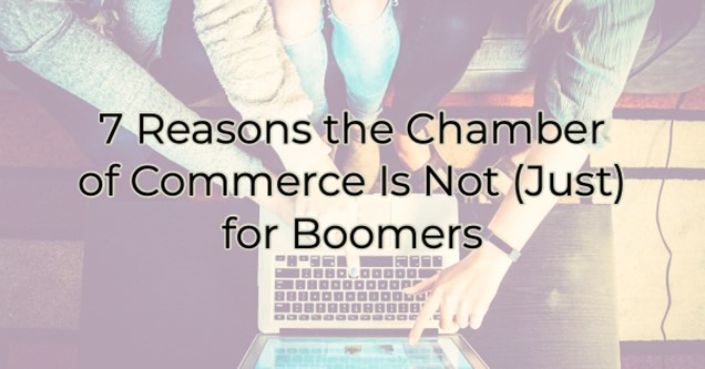 7 Reasons the Chamber of Commerce Is Not (Just) for Boomers