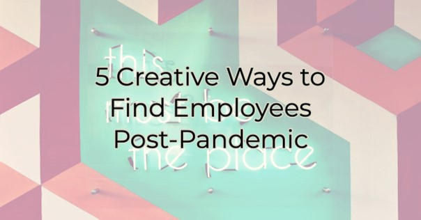 5 Creative Ways to Find Employees Post-Pandemic