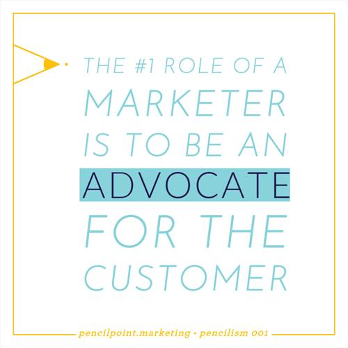 As a marketer, you must be an advocate for your customer.