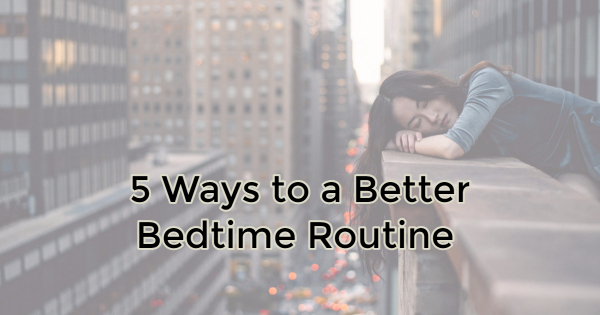 5 WAYS TO A BETTER BEDTIME ROUTINE