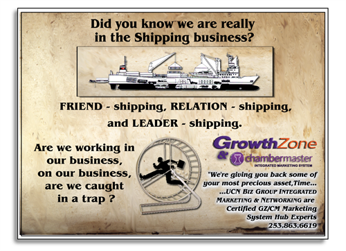 We're in the Shipping Business, Relationship, Friendship & Leadership - we can show you how to increase your Network with the 75-85% of chamber members that never attend gatherings!