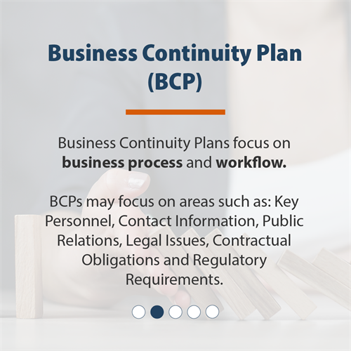 Business Continuity Plan (BCP) | Business Continuity Plans focus on business process and workflow.  BCPs may focus on areas like: Key Personnel, Contact Information, Public Relations, Legal Issues, Contractual Obligations and Regulatory Requirements.