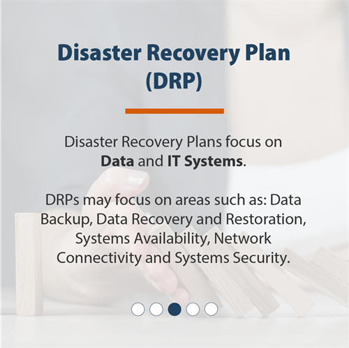 Disaster Recovery Plan (DRP) | Disaster Recovery Plans focus on Data and IT Systems. DRPs may focus on areas such as: of Data Backup, Data Recovery and Restoration, Systems Availability, Network Connectivity and Systems Security.