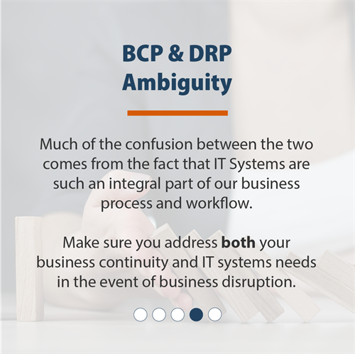 BCP & DRP Ambiguity | Much of the confusion between the two comes from the fact that IT Systems are such an integral part of our business process and workflow. Make sure you address both your business continuity and IT systems needs in the event of business disruption.