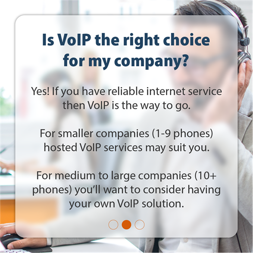Is VoIP the right choice for my company? | Yes! If you have reliable internet service, then VoIP is the way to go. For smaller companies (1-9 phones) hosted VoIP services may suit you. For medium to large companies (10+ phones) you'll want to consider having your own VoIP solution.