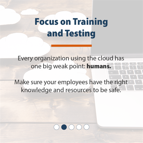 Focus on Training and Testing | Every organization using the cloud has one big weak point: humans. Make sure they have the right knowledge and resources to be safe.