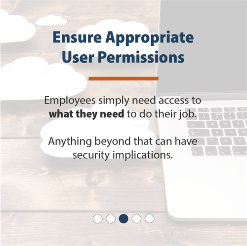 Ensure Appropriate User Permissions | Employees simply need access to what they need to do their job. Anything beyond that can have security implications.