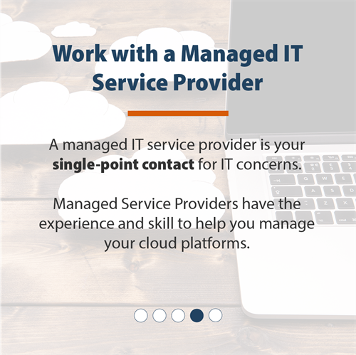 Work with a Managed IT Service Provider | A managed IT service provider is your single-point contact for IT concerns. Managed Service Providers have the experience and skill to help you manage your cloud platforms.