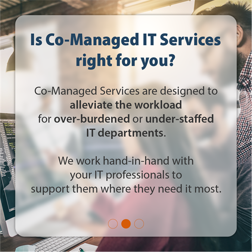 Is Co-Managed IT Services right for you? | Co-Managed Services are designed to alleviate the workload for over-burdened or under-staffed IT departments. We work hand-in-hand with your IT professionals to support them where they need it most.