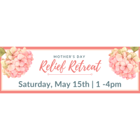 Mother's Day Relief Retreat - Saturday, May 15 from 1 -4 pm.