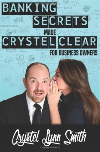 Banking Secrets Made Crystel Clear: Get the Business Financing You Deserve