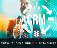 CRMs: The Exciting DNA of Your Business!
