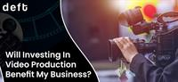 WILL INVESTING IN VIDEO PRODUCTION BENEFIT MY BUSINESS?