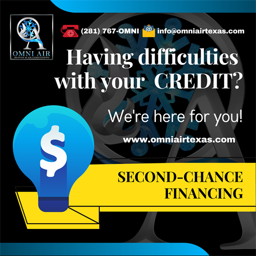 Do you believe in Second Chances? Here in OMNI Air & Heating LLC, we do. We understand your financial difficulties and that's why we gladly offer our Financing plans made only for you.  ?? No Monthly Interest if Paid in Full within 6 months ?? No Monthly Interest if Paid in Full within 18 months ?? No Monthly Interest if Paid in Full within 25 months ?? A 132-month, 11-year plan ?? A 73-month plan ?? A 37-month, 3-year plan. Call us at (281) 767-OMNI ??