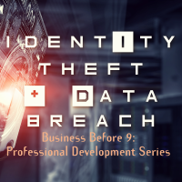 Business Before 9 Professional Development Series:  Identity Theft and Data Breach