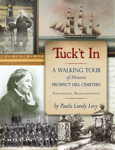 Tuck't In: A Walking Tour of Historic Prospect Hill Cemetery Nantucket, MA By Paula Lundy Levy  *2016 recipient of Nantucket Preservation Trust Caroline Ellis Landscape Award.