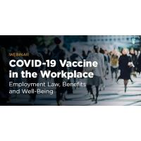 COVID-19 Vaccine in the Workplace: Employment Law, Benefits & Well-Being
