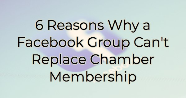 6 Reasons Why a Facebook Group Can't Replace Chamber Membership