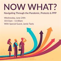 Now What? Navigating Through the Pandemic, Protests & PPP