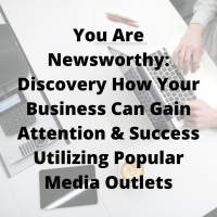 You Are Newsworthy: Discovery How Your Business Can Gain Attention & Success Utilizing Popular Media Outlets