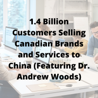 1.4 Billion Customers Selling Canadian Brands and Services to China (Featuring Dr. Andrew Woods)