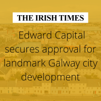 Irish Times : Edward Capital secures approval for landmark Galway city development