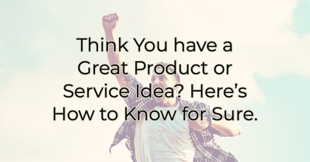 Think You have a Great Product or Service Idea? Here's How to Know for Sure.