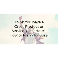 Think You have a Great Product or Service Idea?  Here is how to know for sure...