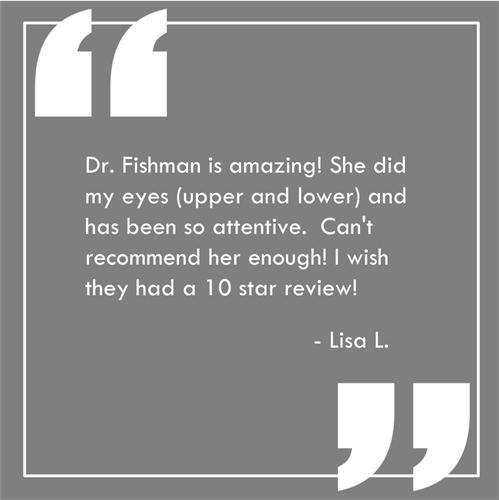 """Dr. Fishman is amazing! She did my eyes (upper and lower) and has been so attentive. She called me twice the day after the surgery to follow up and even gave me cell phone number If I needed her. She has seen me several times since to ""perfect"" her work and am thrilled with her attention to details to be sure I'm happy. Can't recommend her enough! I wish they had a 10 star review!""  Read more patient reviews at: https://www.avivaplasticsurgery.com/"