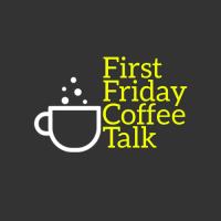 First Friday Coffee Talk