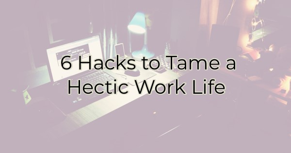 6 Hacks to Tame a Hectic Work Life