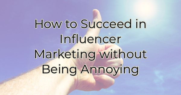 How to Succeed in Influencer Marketing without Being Annoying