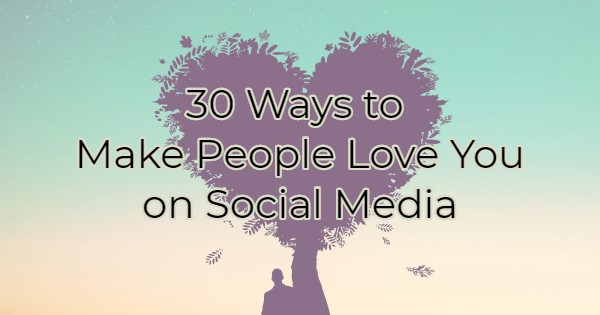 30 Ways To Make People Love You On Social Media